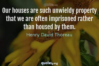 Photo Quote of Our houses are such unwieldy property that we are often imprisoned rather than housed by them.