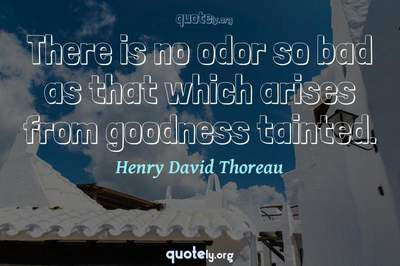 Photo Quote of There is no odor so bad as that which arises from goodness tainted.
