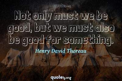 Photo Quote of Not only must we be good, but we must also be good for something.