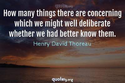 Photo Quote of How many things there are concerning which we might well deliberate whether we had better know them.