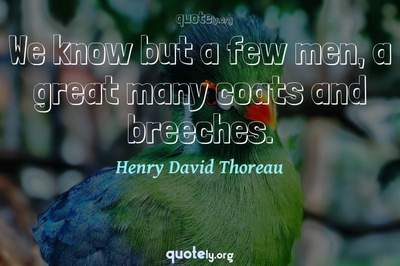 Photo Quote of We know but a few men, a great many coats and breeches.