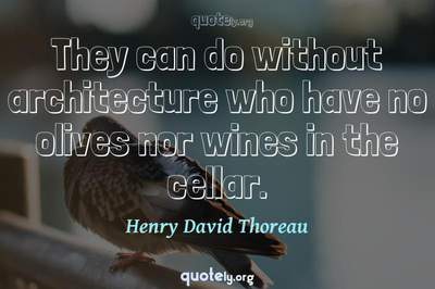 Photo Quote of They can do without architecture who have no olives nor wines in the cellar.