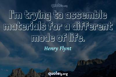 Photo Quote of I'm trying to assemble materials for a different mode of life.