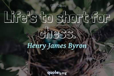 Photo Quote of Life's to short for chess.
