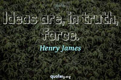 Photo Quote of Ideas are, in truth, force.