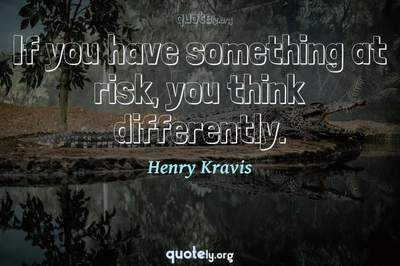 Photo Quote of If you have something at risk, you think differently.