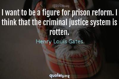Photo Quote of I want to be a figure for prison reform. I think that the criminal justice system is rotten.