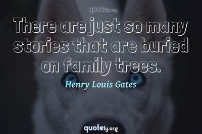 Photo Quote of There are just so many stories that are buried on family trees.