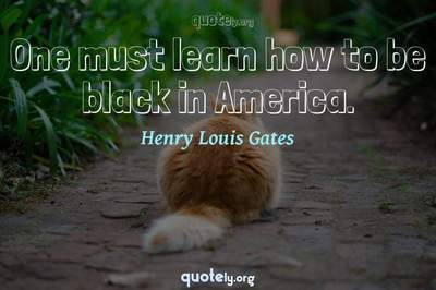 Photo Quote of One must learn how to be black in America.