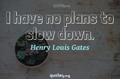 Photo Quote of I have no plans to slow down.