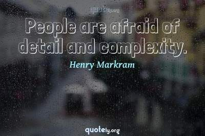 Photo Quote of People are afraid of detail and complexity.