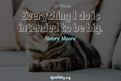 Photo Quote of Everything I do is intended to be big.