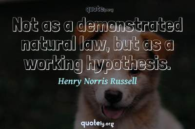Photo Quote of Not as a demonstrated natural law, but as a working hypothesis.