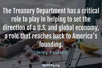 Photo Quote of The Treasury Department has a critical role to play in helping to set the direction of a U.S. and global economy, a role that reaches back to America's founding.