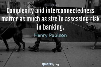 Photo Quote of Complexity and interconnectedness matter as much as size in assessing risk in banking.