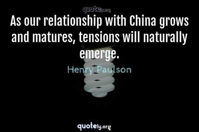 Photo Quote of As our relationship with China grows and matures, tensions will naturally emerge.