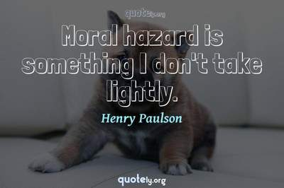 Photo Quote of Moral hazard is something I don't take lightly.