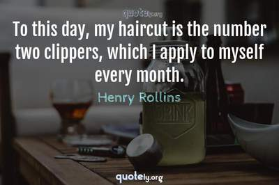 Photo Quote of To this day, my haircut is the number two clippers, which I apply to myself every month.