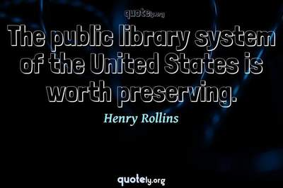 Photo Quote of The public library system of the United States is worth preserving.