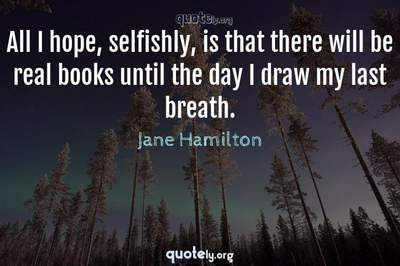Photo Quote of All I hope, selfishly, is that there will be real books until the day I draw my last breath.