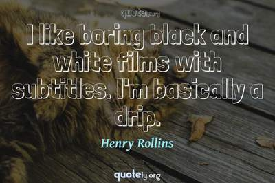 Photo Quote of I like boring black and white films with subtitles. I'm basically a drip.