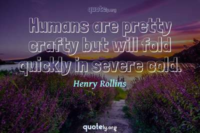 Photo Quote of Humans are pretty crafty but will fold quickly in severe cold.