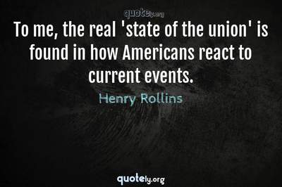 Photo Quote of To me, the real 'state of the union' is found in how Americans react to current events.