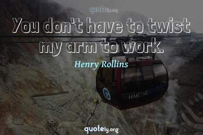Photo Quote of You don't have to twist my arm to work.