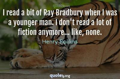 Photo Quote of I read a bit of Ray Bradbury when I was a younger man. I don't read a lot of fiction anymore... like, none.