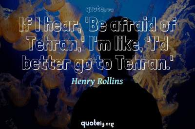 Photo Quote of If I hear, 'Be afraid of Tehran,' I'm like, 'I'd better go to Tehran.'
