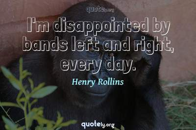 Photo Quote of I'm disappointed by bands left and right, every day.