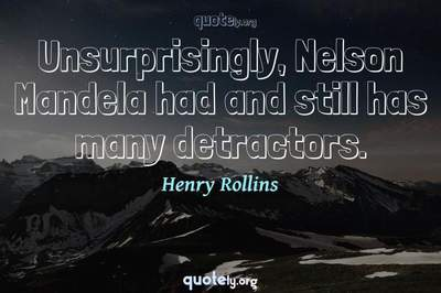 Photo Quote of Unsurprisingly, Nelson Mandela had and still has many detractors.
