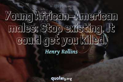 Photo Quote of Young African-American males: Stop existing. It could get you killed.