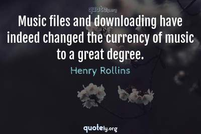 Photo Quote of Music files and downloading have indeed changed the currency of music to a great degree.