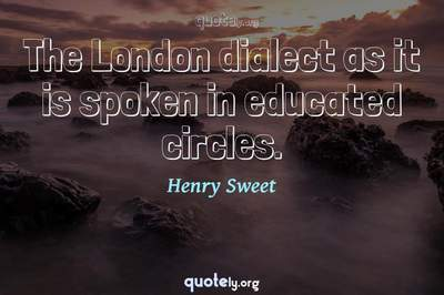Photo Quote of The London dialect as it is spoken in educated circles.