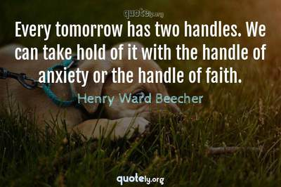 Photo Quote of Every tomorrow has two handles. We can take hold of it with the handle of anxiety or the handle of faith.