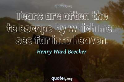 Photo Quote of Tears are often the telescope by which men see far into heaven.