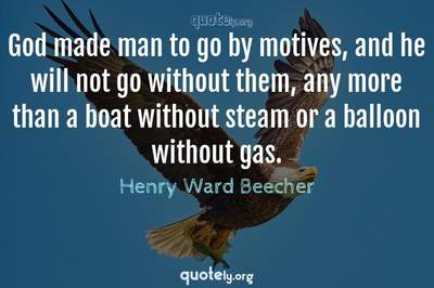 Photo Quote of God made man to go by motives, and he will not go without them, any more than a boat without steam or a balloon without gas.