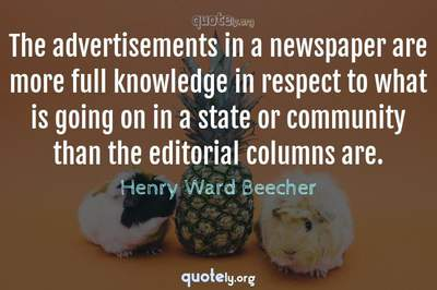 Photo Quote of The advertisements in a newspaper are more full knowledge in respect to what is going on in a state or community than the editorial columns are.