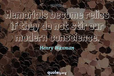 Photo Quote of Memorials become relics if they do not stir our modern conscience.