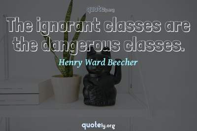 Photo Quote of The ignorant classes are the dangerous classes.