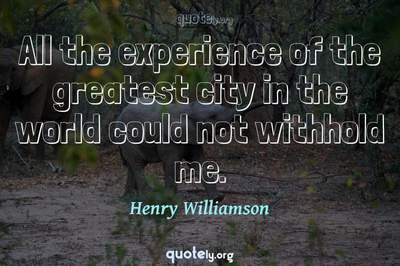 Photo Quote of All the experience of the greatest city in the world could not withhold me.