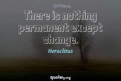 Photo Quote of There is nothing permanent except change.