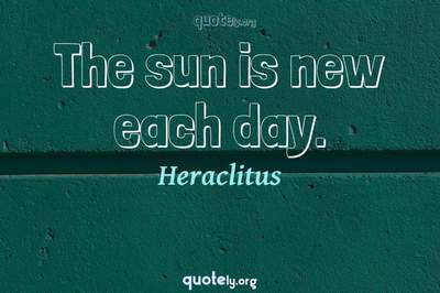 Photo Quote of The sun is new each day.