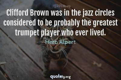 Photo Quote of Clifford Brown was in the jazz circles considered to be probably the greatest trumpet player who ever lived.