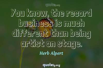 Photo Quote of You know, the record business is much different than being artist on stage.