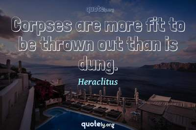 Photo Quote of Corpses are more fit to be thrown out than is dung.