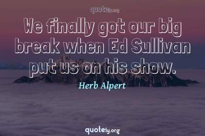 Photo Quote of We finally got our big break when Ed Sullivan put us on his show.