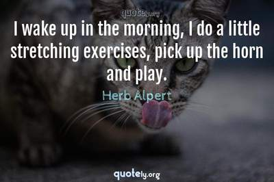 Photo Quote of I wake up in the morning, I do a little stretching exercises, pick up the horn and play.