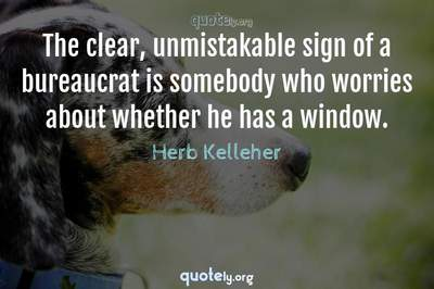 Photo Quote of The clear, unmistakable sign of a bureaucrat is somebody who worries about whether he has a window.